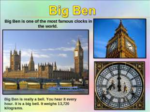 Big Ben is one of the most famous clocks in the world. Big Ben is really a be