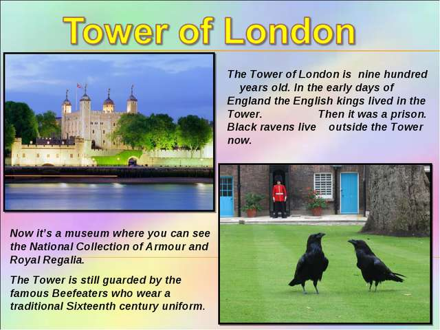 The Tower of London is nine hundred years old. In the early days of England t...
