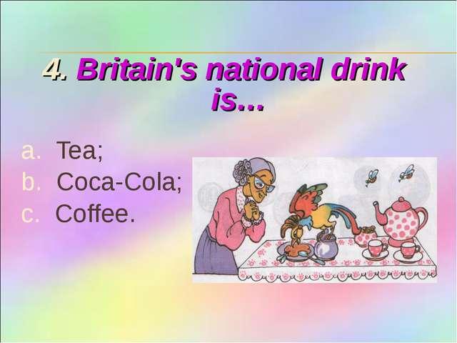 4. Britain's national drink is… a. Tea; b. Coca-Cola; c. Coffee.