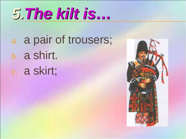 5.The kilt is… a pair of trousers; a shirt. a skirt;