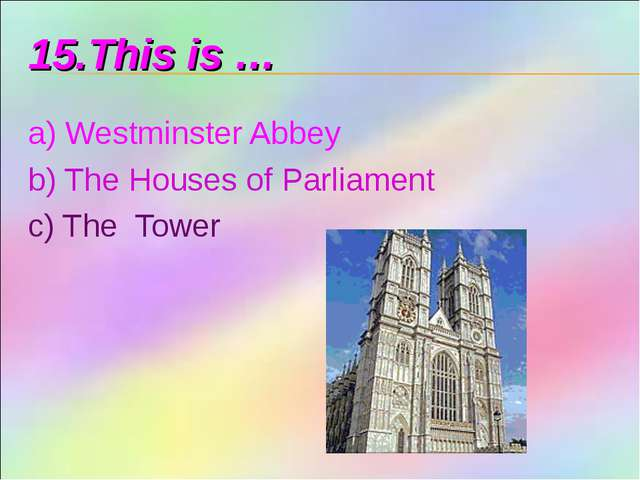 15.This is … a) Westminster Abbey b) The Houses of Parliament c) The Tower