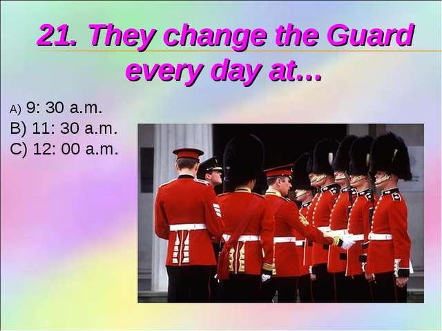 21. They change the Guard every day at… 9: 30 a.m. B) 11: 30 a.m. C) 12: 00 a...