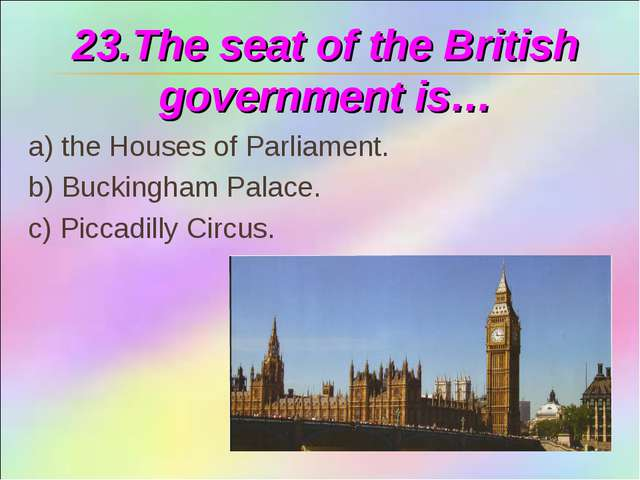 23.The seat of the British government is… a) the Houses of Parliament. b) Buc...