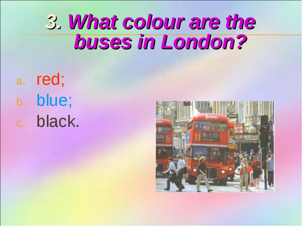 3. What colour are the buses in London? red; blue; black.