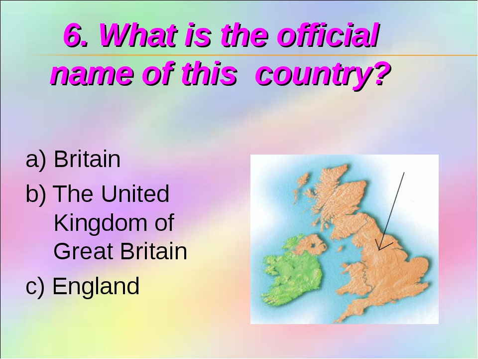 6. What is the official name of this country? a) Britain b) The United Kingdo...
