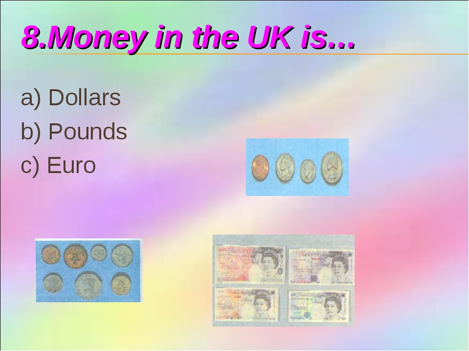 8.Money in the UK is… a) Dollars b) Pounds c) Euro