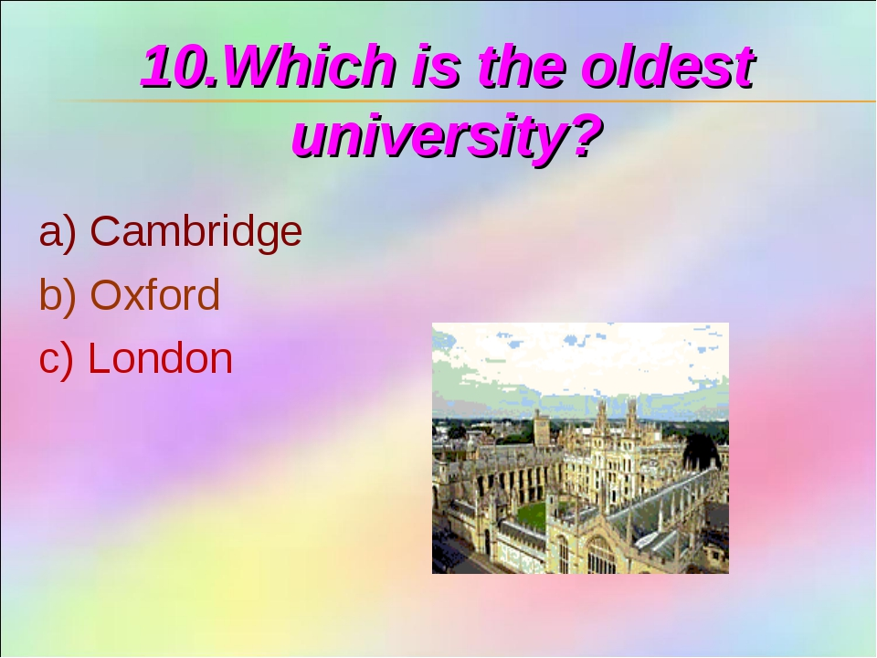 10.Which is the oldest university? a) Cambridge b) Oxford c) London