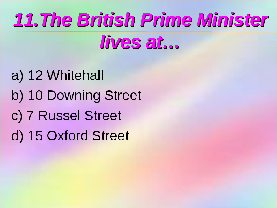 11.The British Prime Minister lives at… a) 12 Whitehall b) 10 Downing Street...