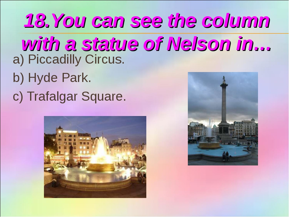 18.You can see the column with a statue of Nelson in… a) Piccadilly Circus. b...