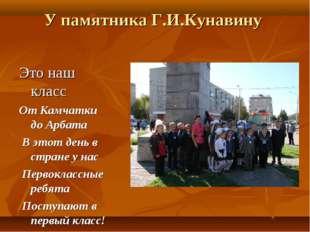 У памятника Г.И.Кунавину Это наш класс От Камчатки до Арбата В этот день в ст
