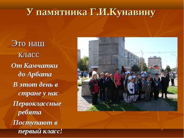 У памятника Г.И.Кунавину Это наш класс От Камчатки до Арбата В этот день в ст...