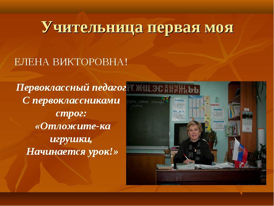 Учительница первая моя ЕЛЕНА ВИКТОРОВНА! Первоклассный педагог С первоклассни...