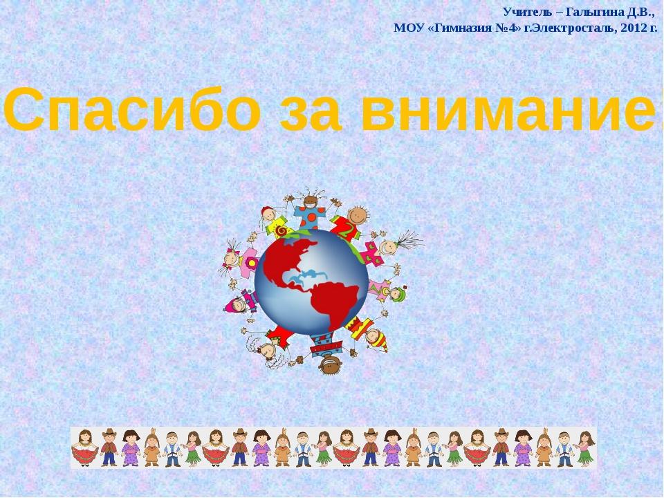 Спасибо за внимание! Учитель – Галыгина Д.В., МОУ «Гимназия №4» г.Электростал...