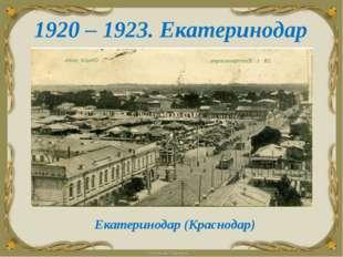 1920 – 1923. Екатеринодар Екатеринодар (Краснодар)