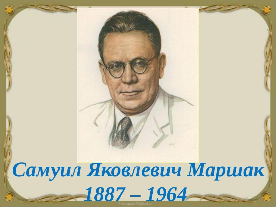 Самуил Яковлевич Маршак 1887 – 1964