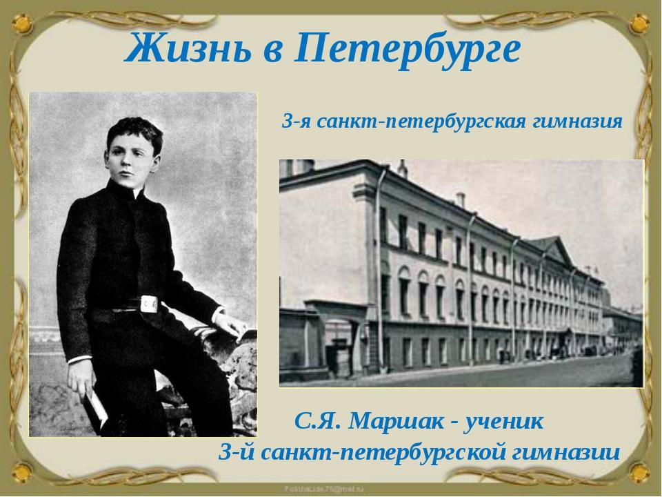 Жизнь в Петербурге 3-я санкт-петербургская гимназия С.Я. Маршак - ученик 3-й...