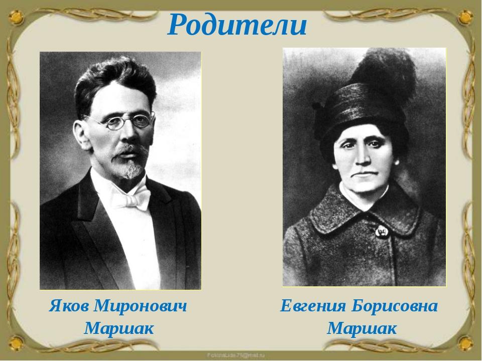 Родители Яков Миронович Маршак Евгения Борисовна Маршак