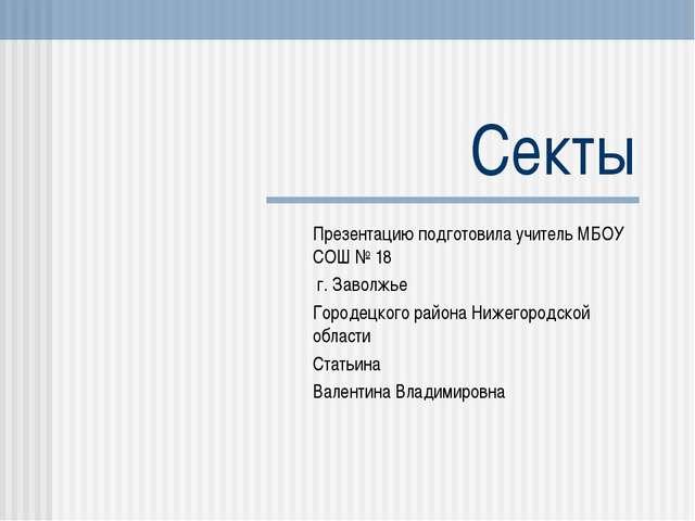 Секты Презентацию подготовила учитель МБОУ СОШ № 18 г. Заволжье Городецкого р...