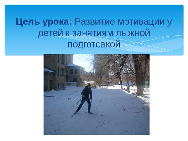 Цель урока: Развитие мотивации у детей к занятиям лыжной подготовкой