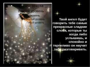 Твой ангел будет говорить тебе самые прекрасные сладкие слова, которые ты ког