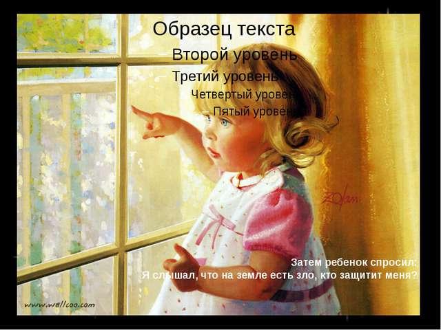 Затем ребенок спросил: Я слышал, что на земле есть зло, кто защитит меня?