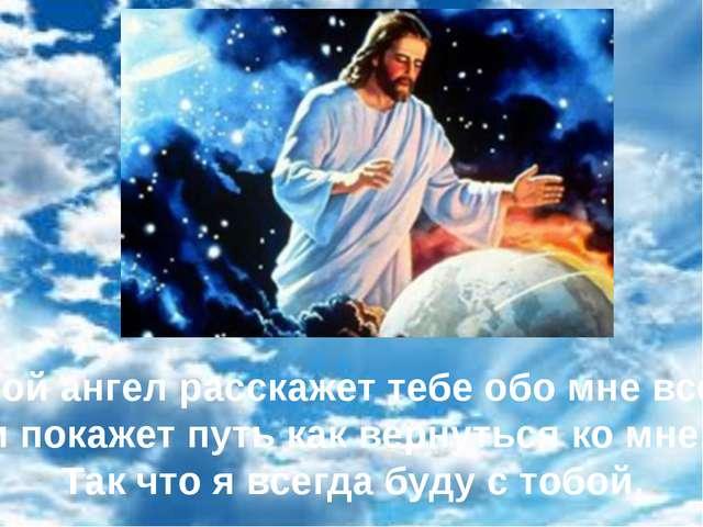 Твой ангел расскажет тебе обо мне все , и покажет путь как вернуться ко мне....