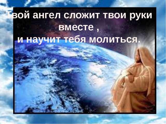 Твой ангел сложит твои руки вместе , и научит тебя молиться.
