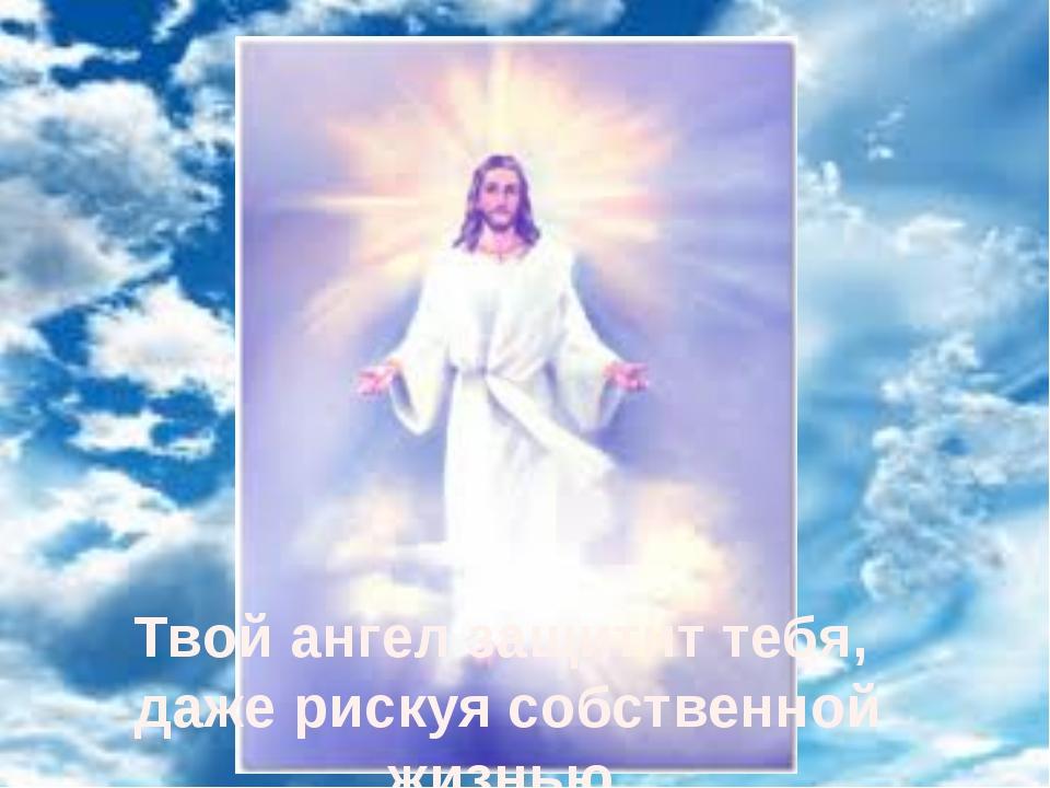Твой ангел защитит тебя, даже рискуя собственной жизнью.