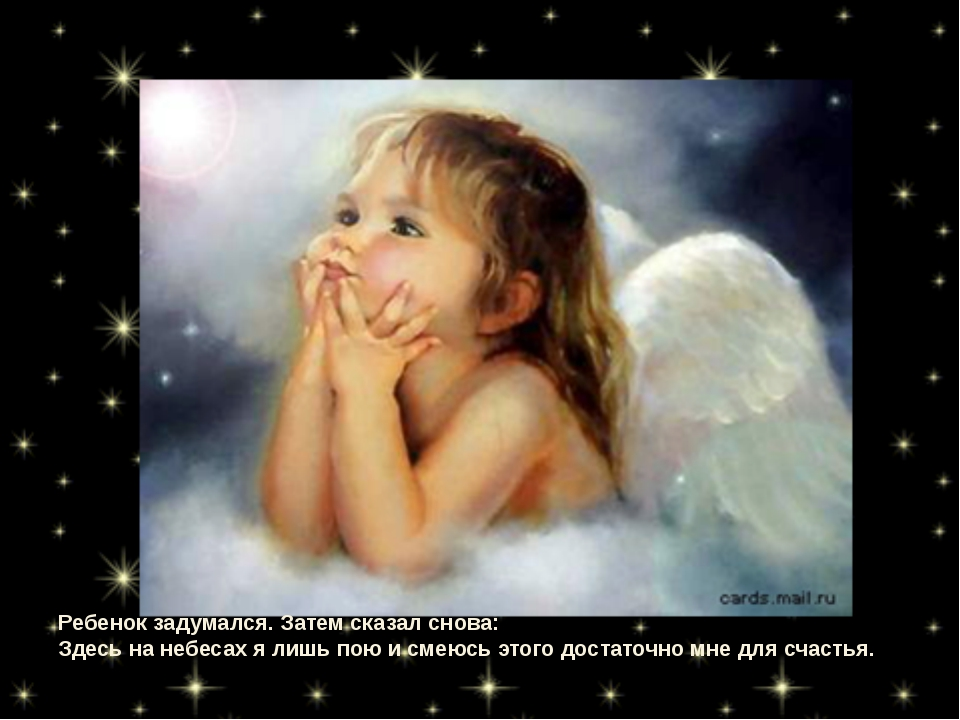 Ребенок задумался. Затем сказал снова: Здесь на небесах я лишь пою и смеюсь...