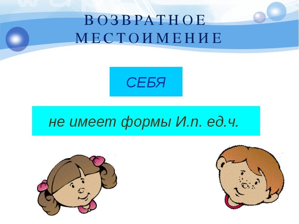 ВОЗВРАТНОЕ МЕСТОИМЕНИЕ СЕБЯ не имеет формы И.п. ед.ч.