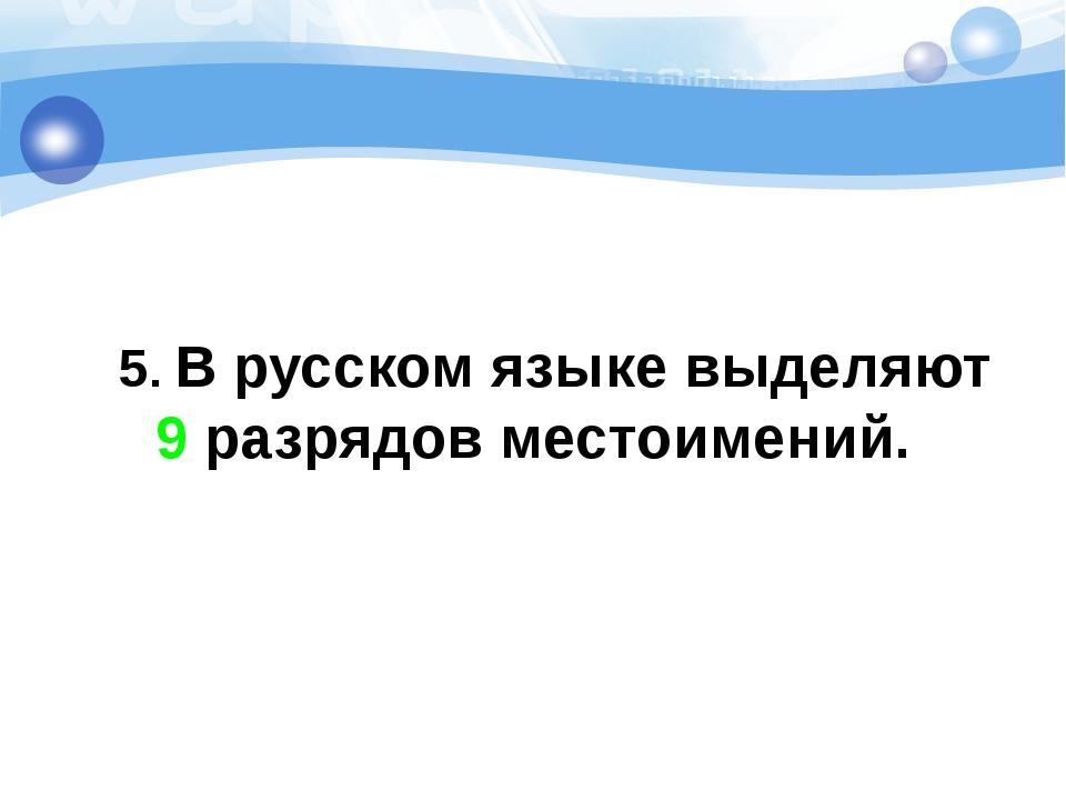 5. В русском языке выделяют 9 разрядов местоимений.