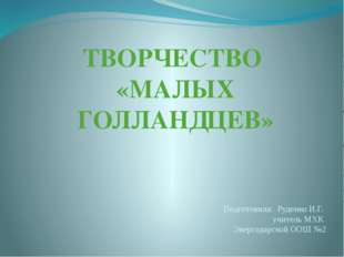 ТВОРЧЕСТВО «МАЛЫХ ГОЛЛАНДЦЕВ» Подготовила: Руденко И.Г. учитель МХК Энергодар