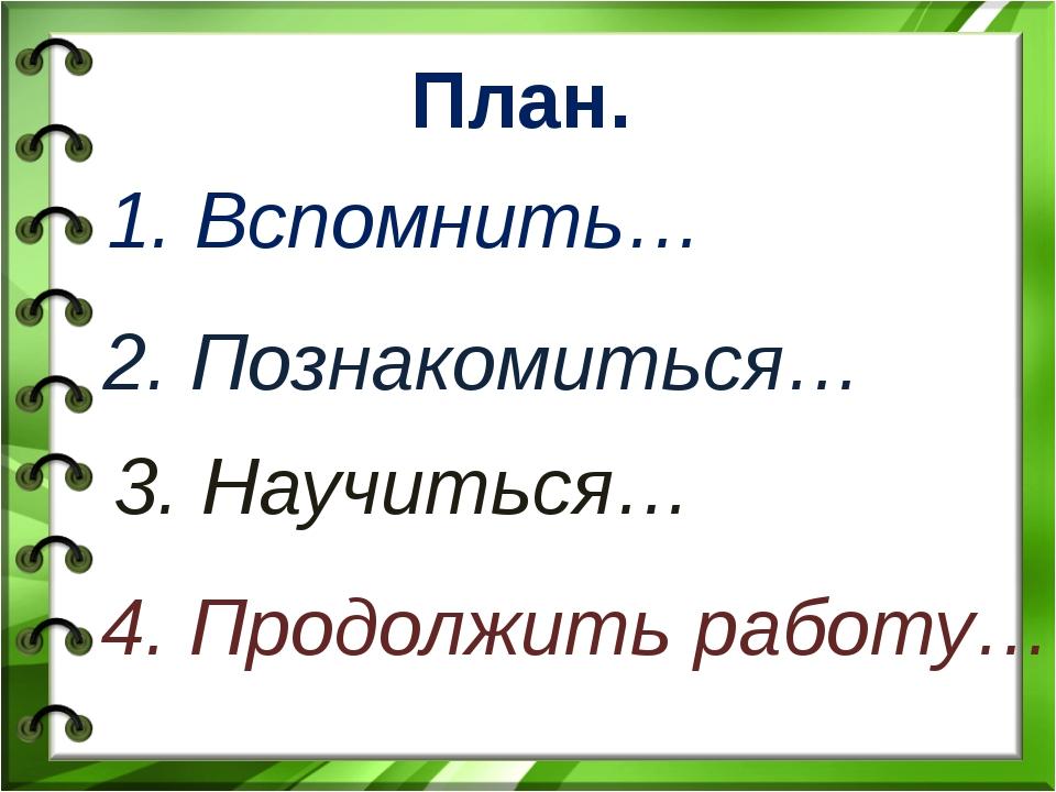 План. 1. Вспомнить… 2. Познакомиться… 3. Научиться… 4. Продолжить работу…