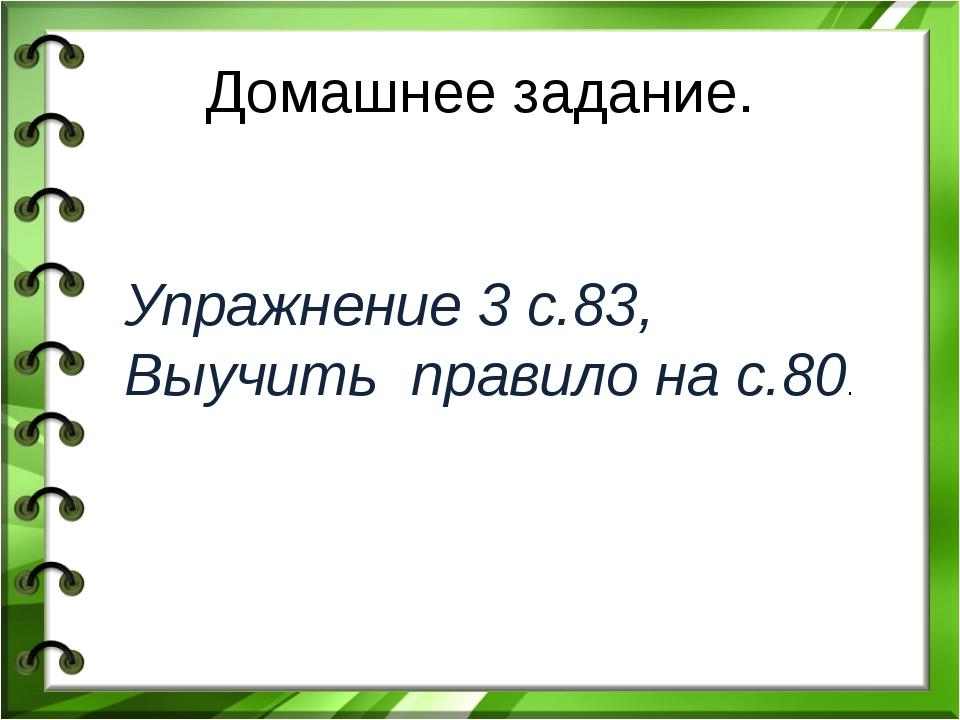 Домашнее задание. Упражнение 3 с.83, Выучить правило на с.80.
