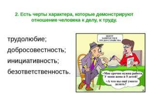 2. Есть черты характера, которые демонстрируют отношение человека к делу, к т