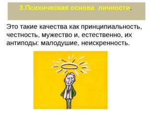 3.Психическая основа личности. Это такие качества как принципиальность, честн