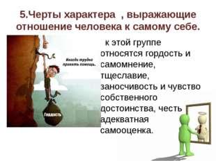 5.Черты характера , выражающие отношение человека к самому себе. к этой групп