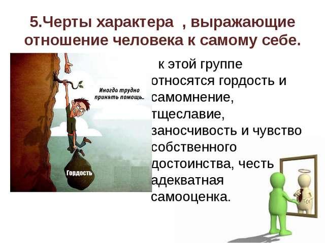 5.Черты характера , выражающие отношение человека к самому себе. к этой групп...