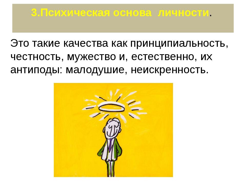 3.Психическая основа личности. Это такие качества как принципиальность, честн...