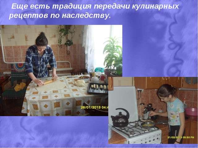 Еще есть традиция передачи кулинарных рецептов по наследству.
