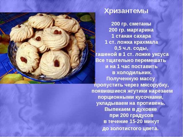 Хризантемы 200 гр. сметаны 200 гр. маргарина 1 стакан сахара 1 ст. ложка крах...