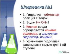 Шпаргалка №1 1. Гидролиз – обменная реакция с водой! 2. Вода- Н+ ОН- ! 3. Кис