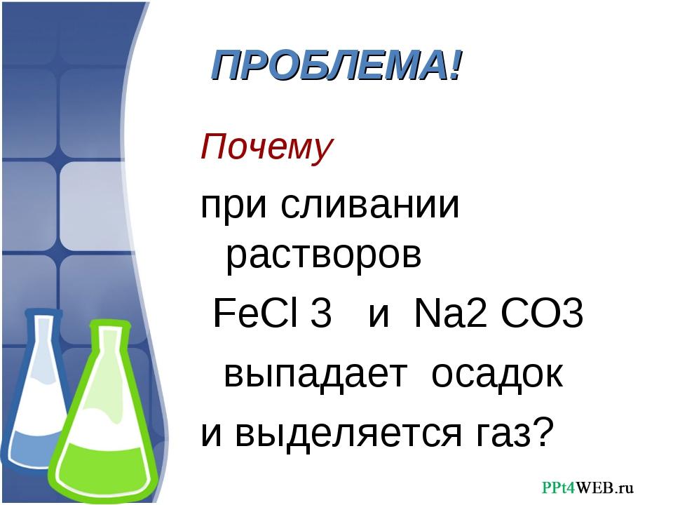 ПРОБЛЕМА! Почему при сливании растворов FeCl 3 и Na2 CO3 выпадает осадок и вы...