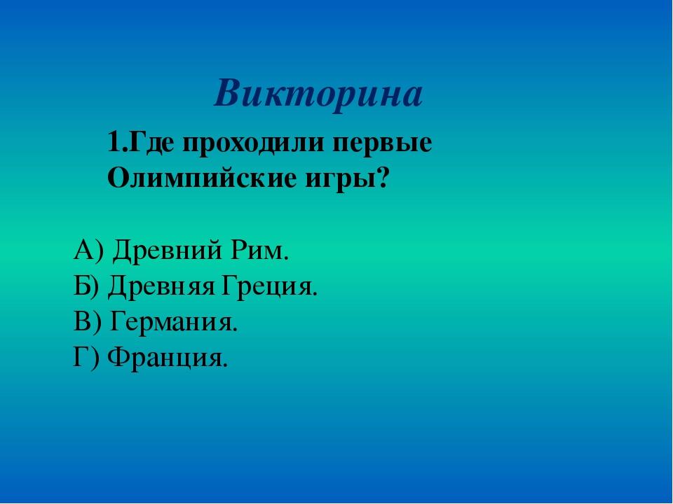 Викторина 1.Где проходили первые Олимпийские игры? А) Древний Рим. Б) Древняя...