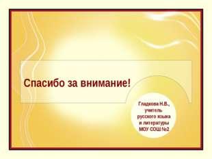 Спасибо за внимание! Гладкова Н.В., учитель русского языка и литературы МОУ С