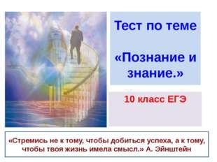 Тест по теме «Познание и знание.» 10 класс ЕГЭ «Стремись не к тому, чтобы доб