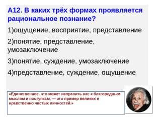 А12. В каких трёх формах проявляется рациональное познание? 1)ощущение, воспр