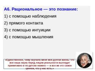 А6. Рациональное — это познание: 1) с помощью наблюдения 2) прямого контак