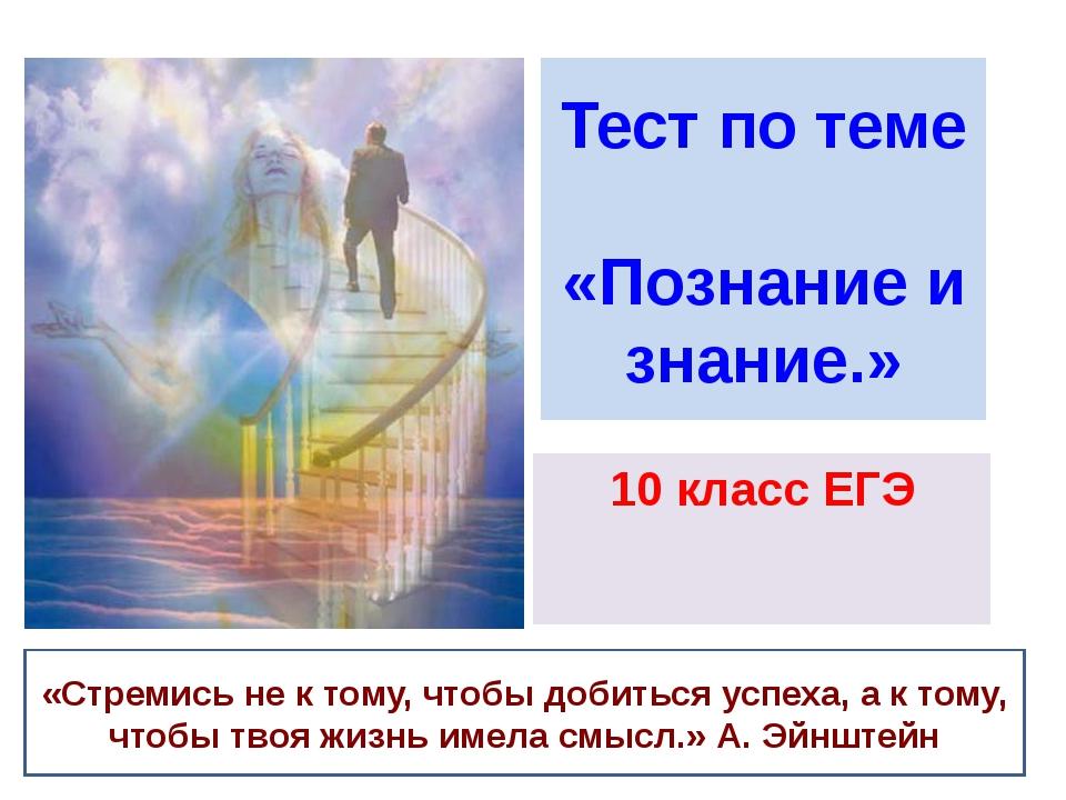 Тест по теме «Познание и знание.» 10 класс ЕГЭ «Стремись не к тому, чтобы доб...