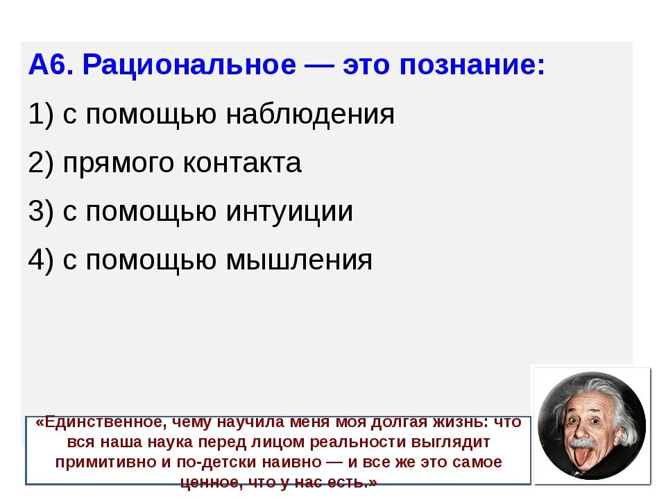 А6. Рациональное — это познание: 1) с помощью наблюдения 2) прямого контак...